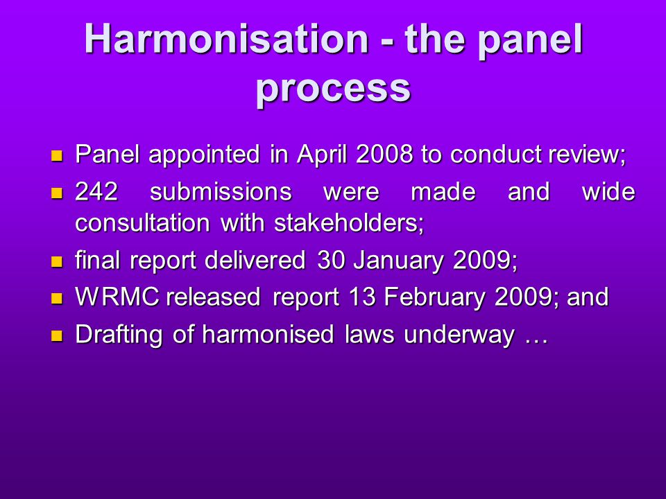 Harmonisation - the drafting process the Panel's reports may not provide the final wording on the model Act but provide a series of recommendations from which draft laws are being produced; the Panel's reports may not provide the final wording on the model Act but provide a series of recommendations from which draft laws are being produced; many have asked what further opportunity, if any, will there be for public consultation on the draft Bill; many have asked what further opportunity, if any, will there be for public consultation on the draft Bill; the answer to that is as directed by Safe Work; the answer to that is as directed by Safe Work; however the panel's task has concluded; and however the panel's task has concluded; and the drafting is in the hands of Safe Work Australia who will report to the WRMC … the drafting is in the hands of Safe Work Australia who will report to the WRMC …