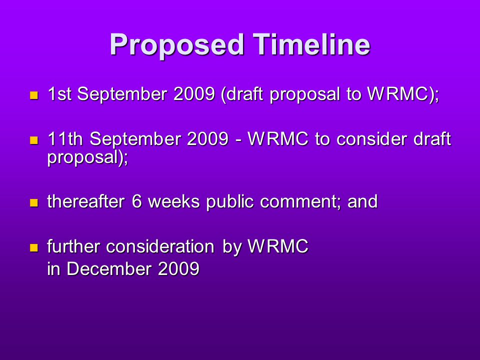 Proposed Timeline 1st September 2009 (draft proposal to WRMC); 1st September 2009 (draft proposal to WRMC); 11th September 2009 - WRMC to consider draft proposal); 11th September 2009 - WRMC to consider draft proposal); thereafter 6 weeks public comment; and thereafter 6 weeks public comment; and further consideration by WRMC further consideration by WRMC in December 2009