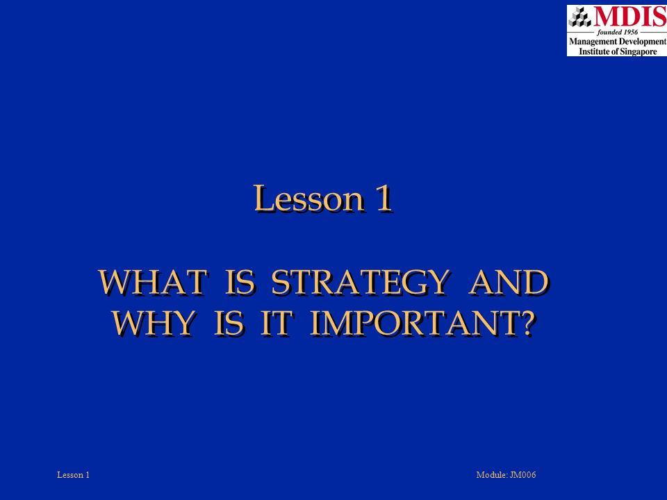 Lesson 1Module: JM006 Good Corporate Governance Matters The whole fabric of effective corporate governance is undermined when boards of directors shirk their responsibility to maintain ultimate control over –Company's strategic direction –Major elements of a company's strategy –Business approaches management is using to implement and execute the strategy Board members are obligated to rein in a CEO who oversteps the bounds of sound business principles and ethical behavior –A rubber stamp board abdicates its responsibility to shareholders Boards of directors have a very important oversight role in the strategy-making, strategy-executing process!