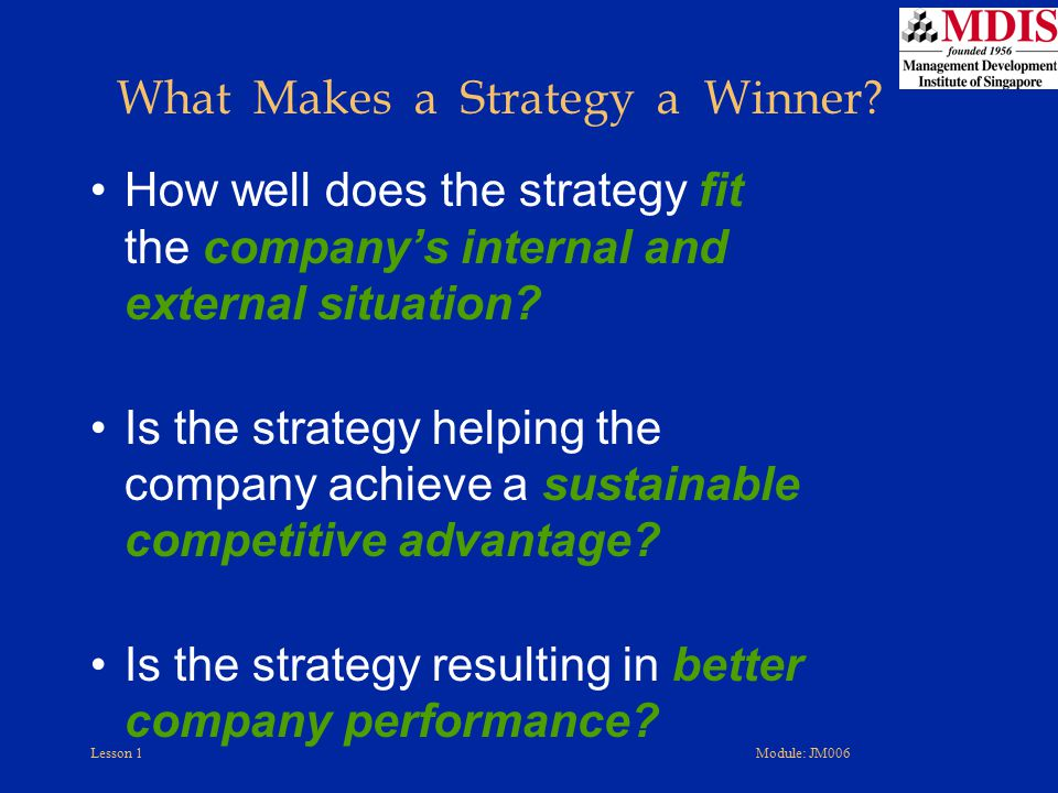 Lesson 1Module: JM006 What Makes a Strategy a Winner? How well does the strategy fit the company's internal and external situation? Is the strategy he