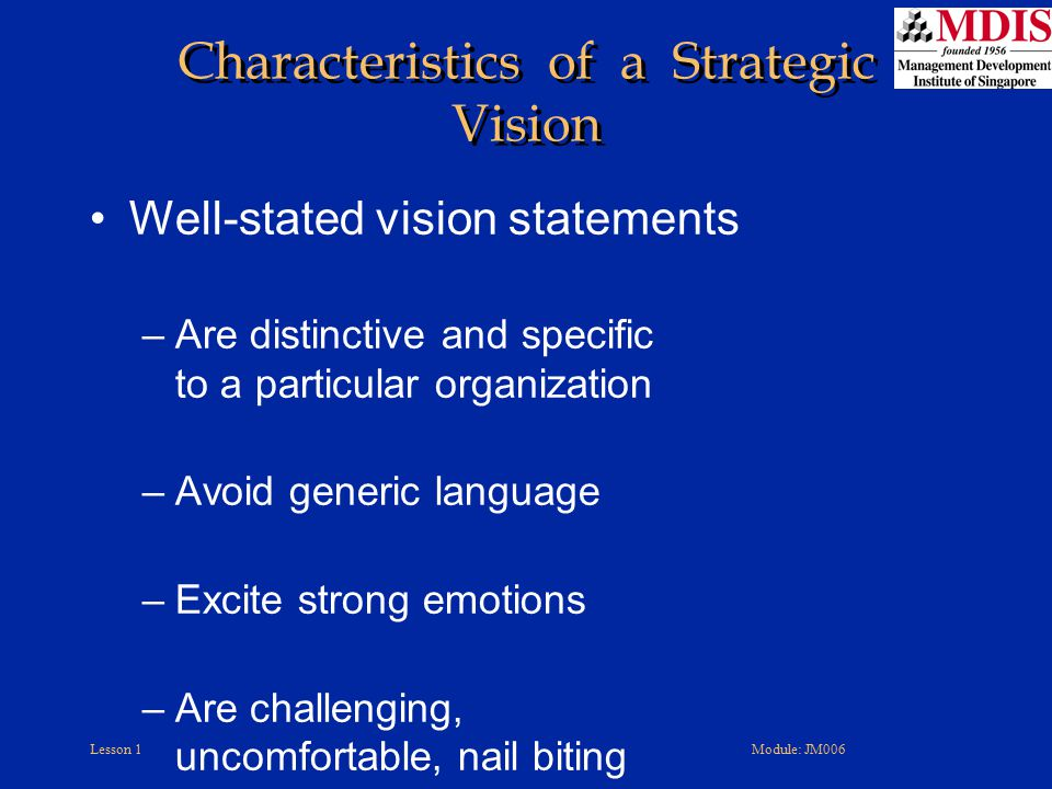 Lesson 1Module: JM006 Characteristics of a Strategic Vision Well-stated vision statements –Are distinctive and specific to a particular organization –