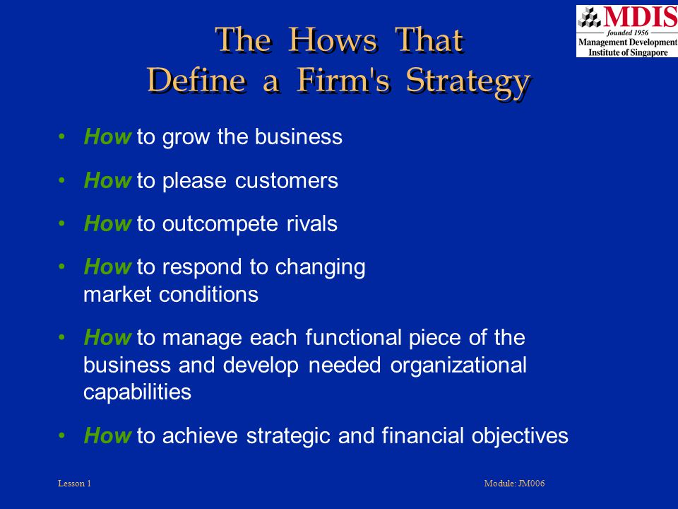 Lesson 1Module: JM006 The Hows That Define a Firm's Strategy How to grow the business How to please customers How to outcompete rivals How to respond