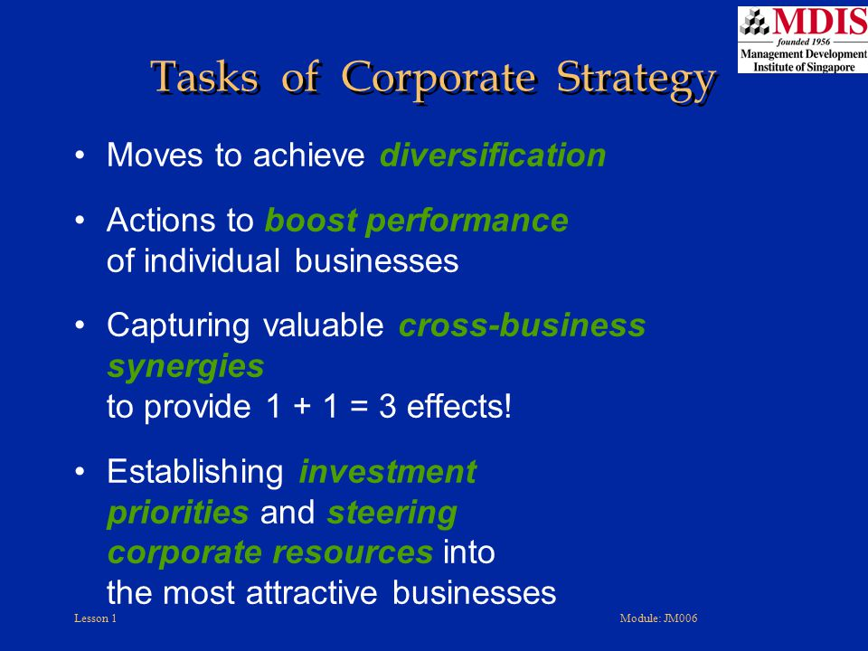 Lesson 1Module: JM006 Tasks of Corporate Strategy Moves to achieve diversification Actions to boost performance of individual businesses Capturing val
