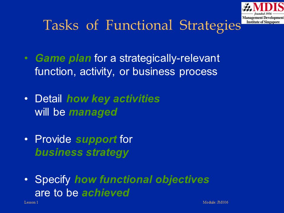 Lesson 1Module: JM006 Game plan for a strategically-relevant function, activity, or business process Detail how key activities will be managed Provide