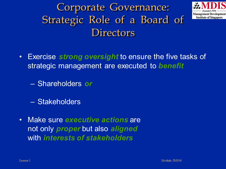 Lesson 1Module: JM006 Exercise strong oversight to ensure the five tasks of strategic management are executed to benefit –Shareholders or –Stakeholder