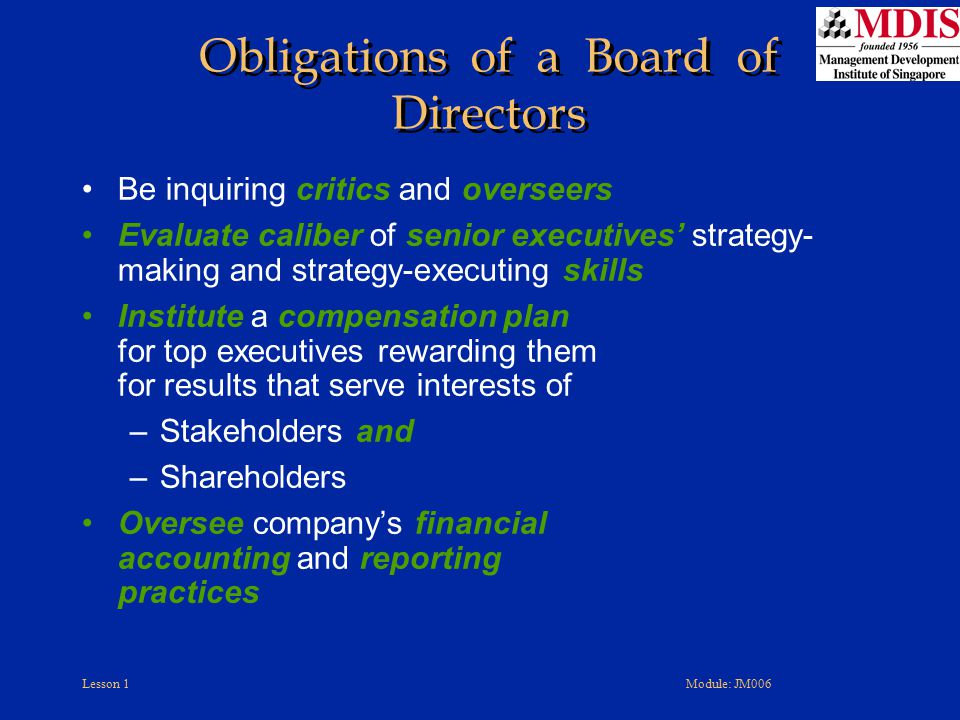 Lesson 1Module: JM006 Obligations of a Board of Directors Be inquiring critics and overseers Evaluate caliber of senior executives' strategy- making a