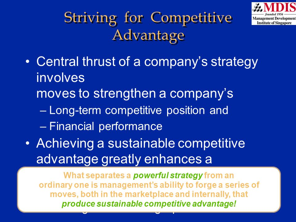 Lesson 1Module: JM006 Strategic Approaches to Building Competitive Advantage Strive to be the industry's low-cost provider Differentiate the company's product offering from rival brands in ways that customers find more appealing Focus on a narrow market niche, doing a better job than rivals of serving the unique needs of niche buyers Develop expertise, resource strengths, and capabilities not easily imitated by rivals