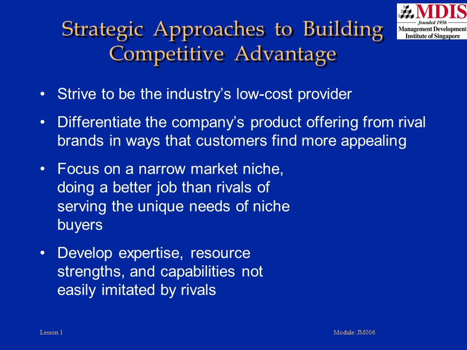 Lesson 1Module: JM006 Involves creating strong fits between strategy and –Organizational capabilities –Organization's work climate and culture –Reward structure –Internal operating systems The stronger the fits the –Better the execution –Higher a company's odds of achieving its performance targets Characteristics of Good Strategy Execution