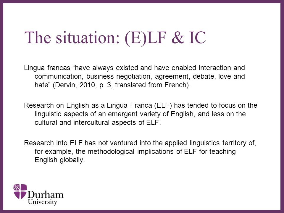 ∂ The situation: (E)LF & IC Lingua francas have always existed and have enabled interaction and communication, business negotiation, agreement, debate, love and hate (Dervin, 2010, p.