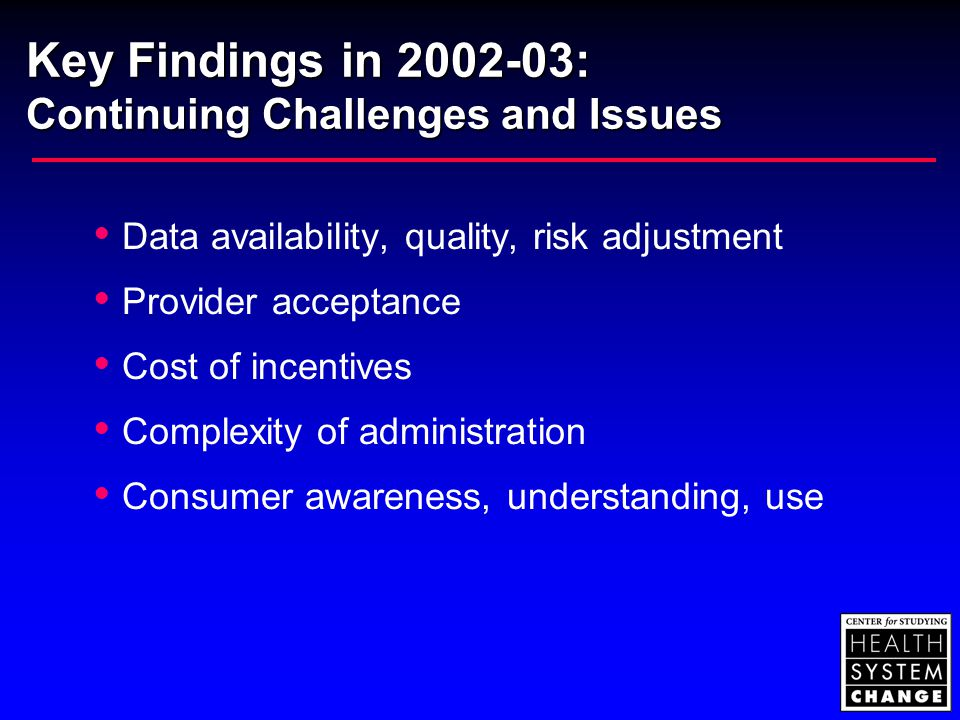 Key Findings in 2002-03: Continuing Challenges and Issues  Data availability, quality, risk adjustment  Provider acceptance  Cost of incentives  Complexity of administration  Consumer awareness, understanding, use