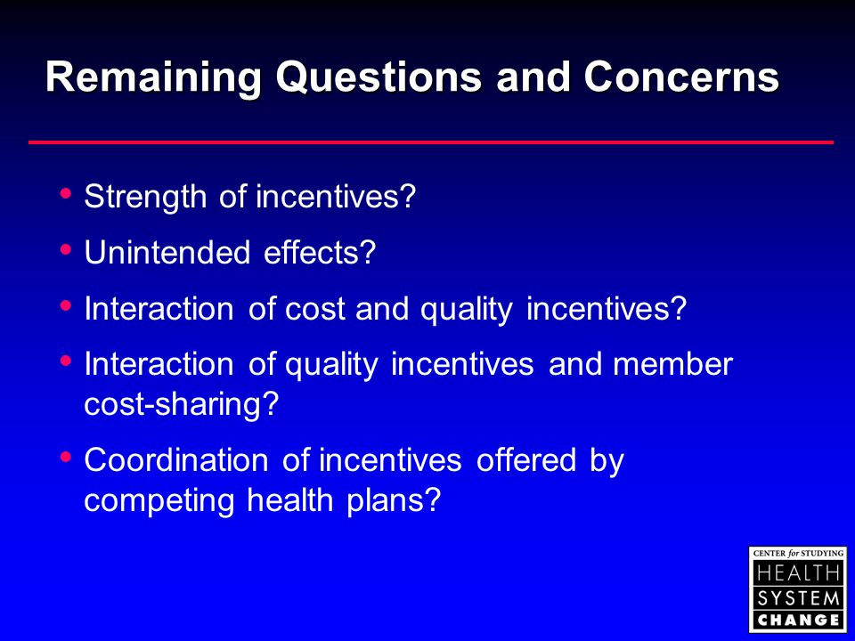 Remaining Questions and Concerns  Strength of incentives?  Unintended effects?  Interaction of cost and quality incentives?  Interaction of qualit