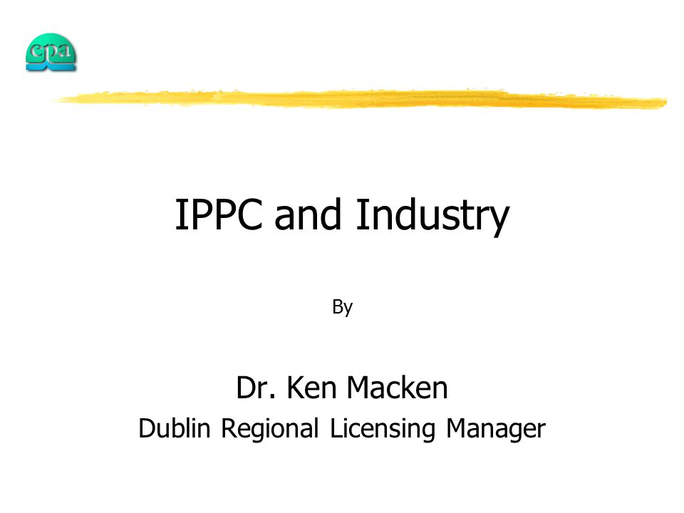 IPPC and Industry By Dr. Ken Macken Dublin Regional Licensing Manager