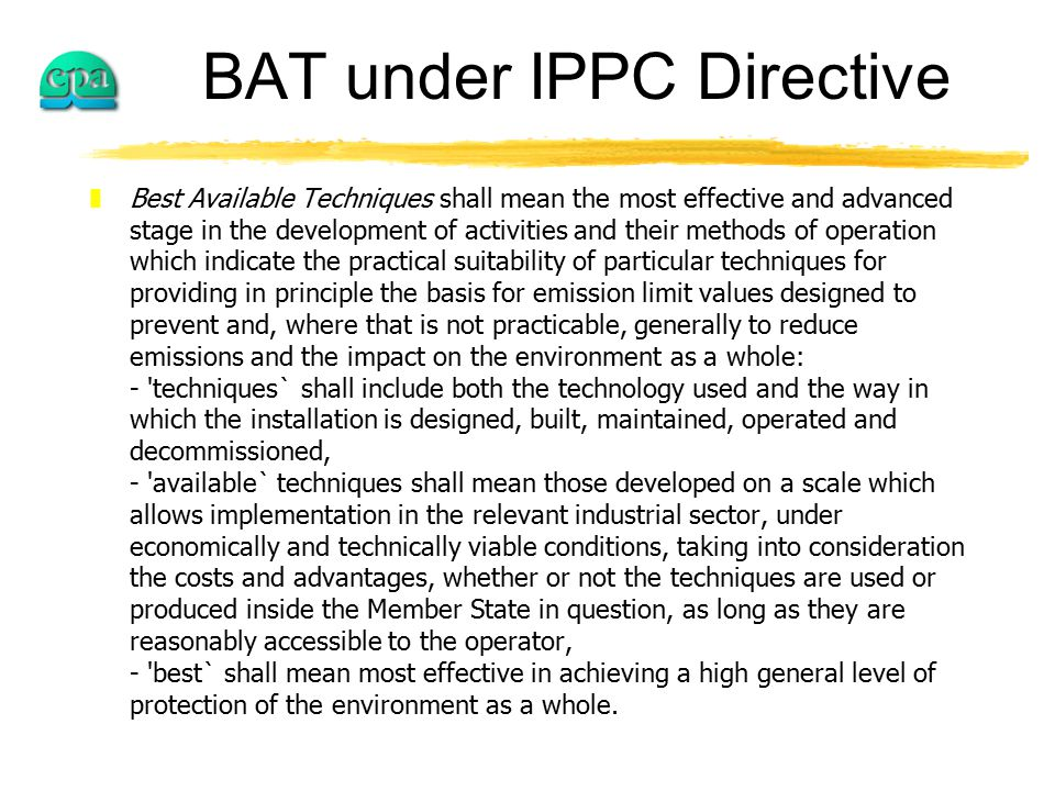 BAT under IPPC Directive zBest Available Techniques shall mean the most effective and advanced stage in the development of activities and their methods of operation which indicate the practical suitability of particular techniques for providing in principle the basis for emission limit values designed to prevent and, where that is not practicable, generally to reduce emissions and the impact on the environment as a whole: - techniques` shall include both the technology used and the way in which the installation is designed, built, maintained, operated and decommissioned, - available` techniques shall mean those developed on a scale which allows implementation in the relevant industrial sector, under economically and technically viable conditions, taking into consideration the costs and advantages, whether or not the techniques are used or produced inside the Member State in question, as long as they are reasonably accessible to the operator, - best` shall mean most effective in achieving a high general level of protection of the environment as a whole.