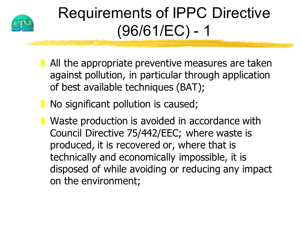 Requirements of IPPC Directive (96/61/EC) - 1 zAll the appropriate preventive measures are taken against pollution, in particular through application of best available techniques (BAT); zNo significant pollution is caused; zWaste production is avoided in accordance with Council Directive 75/442/EEC; where waste is produced, it is recovered or, where that is technically and economically impossible, it is disposed of while avoiding or reducing any impact on the environment;