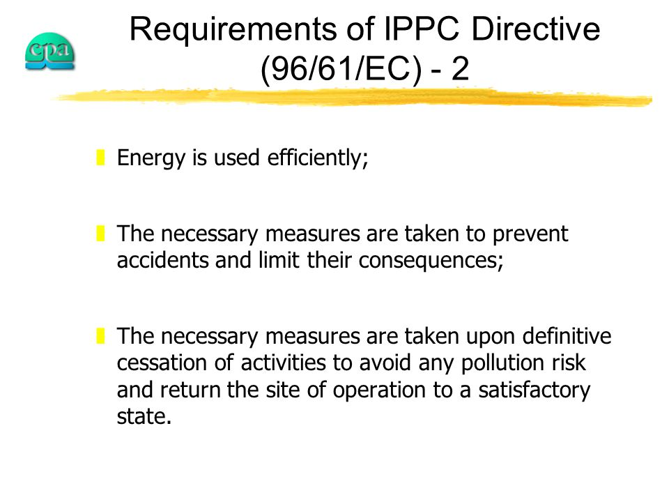 Requirements of IPPC Directive (96/61/EC) - 2 zEnergy is used efficiently; zThe necessary measures are taken to prevent accidents and limit their consequences; zThe necessary measures are taken upon definitive cessation of activities to avoid any pollution risk and return the site of operation to a satisfactory state.