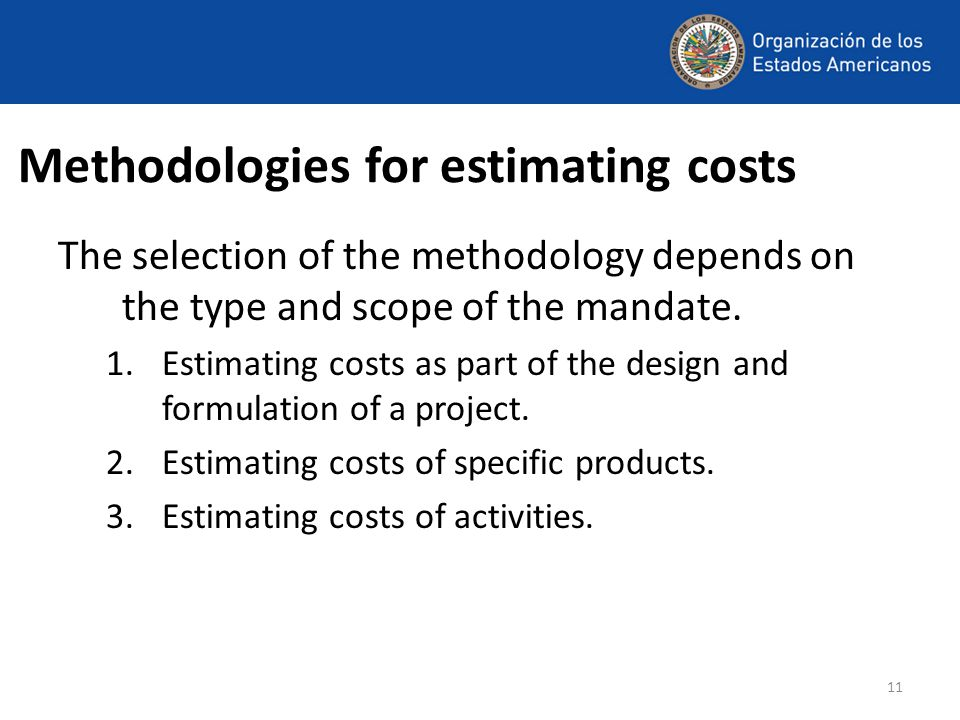 11 Methodologies for estimating costs The selection of the methodology depends on the type and scope of the mandate.