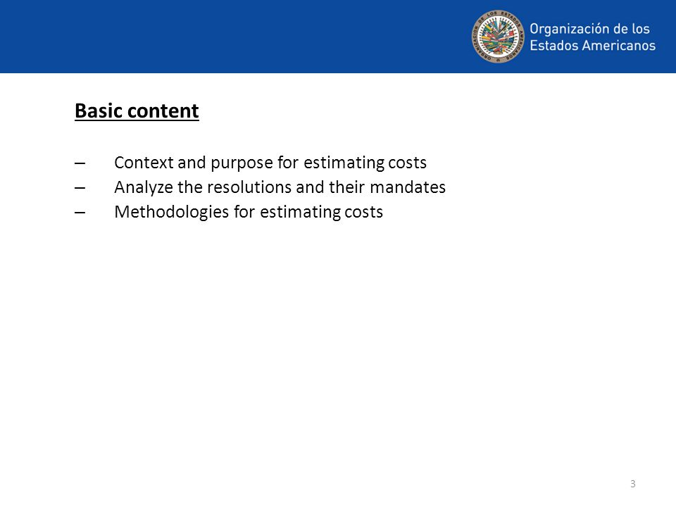 3 Basic content – Context and purpose for estimating costs – Analyze the resolutions and their mandates – Methodologies for estimating costs