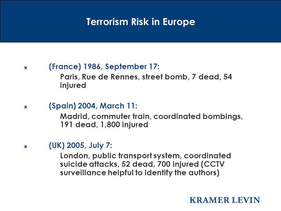 (France) 1986, September 17: Paris, Rue de Rennes, street bomb, 7 dead, 54 injured (Spain) 2004, March 11: Madrid, commuter train, coordinated bombings, 191 dead, 1,800 injured (UK) 2005, July 7: London, public transport system, coordinated suicide attacks, 52 dead, 700 injured (CCTV surveillance helpful to identify the authors) Terrorism Risk in Europe