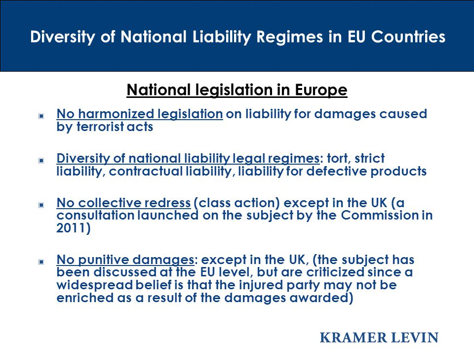 National legislation in Europe No harmonized legislation on liability for damages caused by terrorist acts Diversity of national liability legal regimes: tort, strict liability, contractual liability, liability for defective products No collective redress (class action) except in the UK (a consultation launched on the subject by the Commission in 2011) No punitive damages: except in the UK, (the subject has been discussed at the EU level, but are criticized since a widespread belief is that the injured party may not be enriched as a result of the damages awarded) Diversity of National Liability Regimes in EU Countries