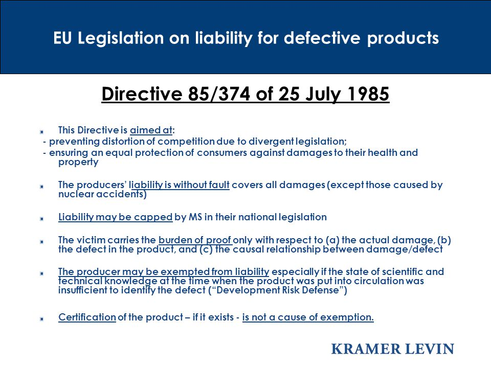 Directive 85/374 of 25 July 1985 This Directive is aimed at: - preventing distortion of competition due to divergent legislation; - ensuring an equal protection of consumers against damages to their health and property The producers' liability is without fault covers all damages (except those caused by nuclear accidents) Liability may be capped by MS in their national legislation The victim carries the burden of proof only with respect to (a) the actual damage, (b) the defect in the product, and (c) the causal relationship between damage/defect The producer may be exempted from liability especially if the state of scientific and technical knowledge at the time when the product was put into circulation was insufficient to identify the defect ( Development Risk Defense ) Certification of the product – if it exists - is not a cause of exemption.