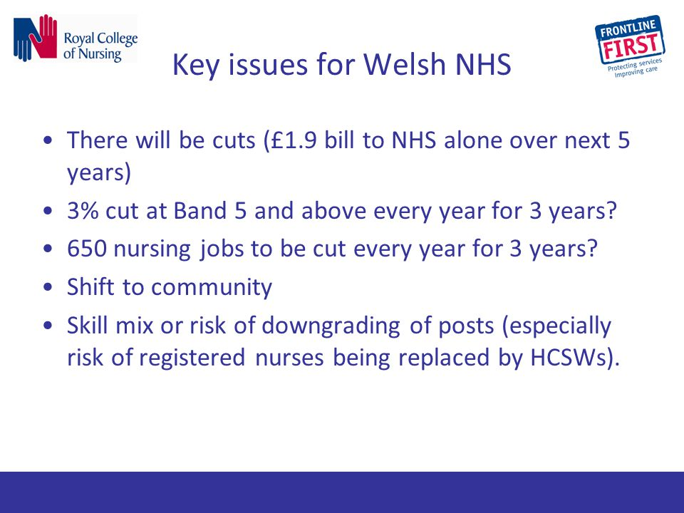 Key issues for Welsh NHS There will be cuts (£1.9 bill to NHS alone over next 5 years) 3% cut at Band 5 and above every year for 3 years? 650 nursing