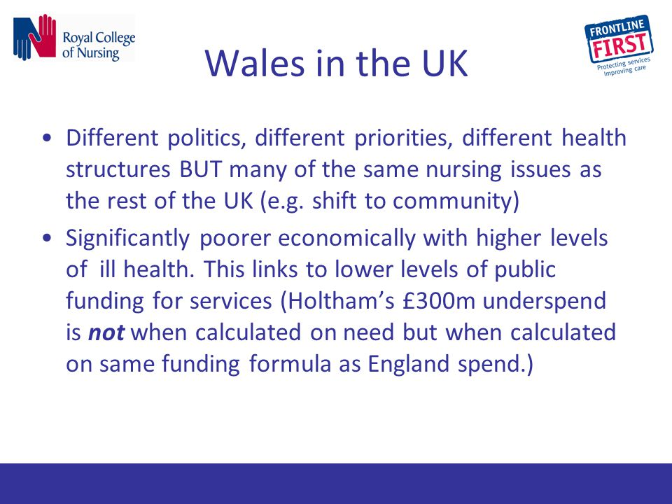 Wales in the UK Different politics, different priorities, different health structures BUT many of the same nursing issues as the rest of the UK (e.g.
