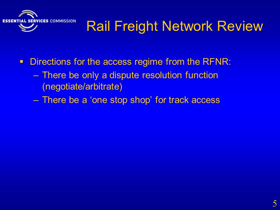 Rail Freight Network Review  Directions for the access regime from the RFNR: –There be only a dispute resolution function (negotiate/arbitrate) –Ther