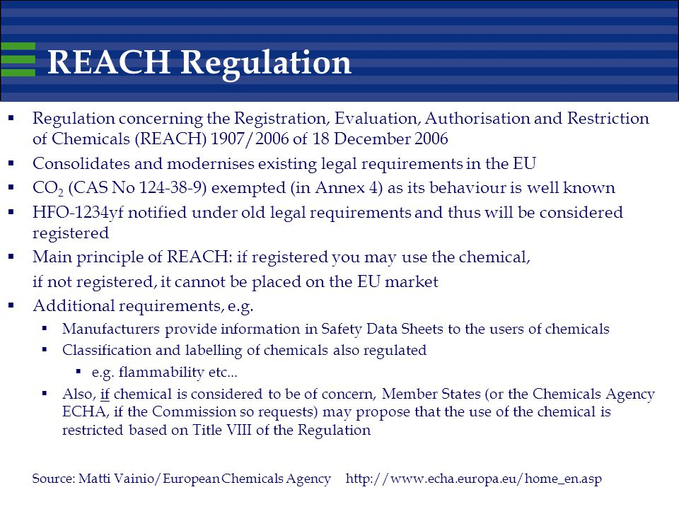 REACH Regulation  Regulation concerning the Registration, Evaluation, Authorisation and Restriction of Chemicals (REACH) 1907/2006 of 18 December 2006  Consolidates and modernises existing legal requirements in the EU  CO 2 (CAS No 124-38-9) exempted (in Annex 4) as its behaviour is well known  HFO-1234yf notified under old legal requirements and thus will be considered registered  Main principle of REACH: if registered you may use the chemical, if not registered, it cannot be placed on the EU market  Additional requirements, e.g.