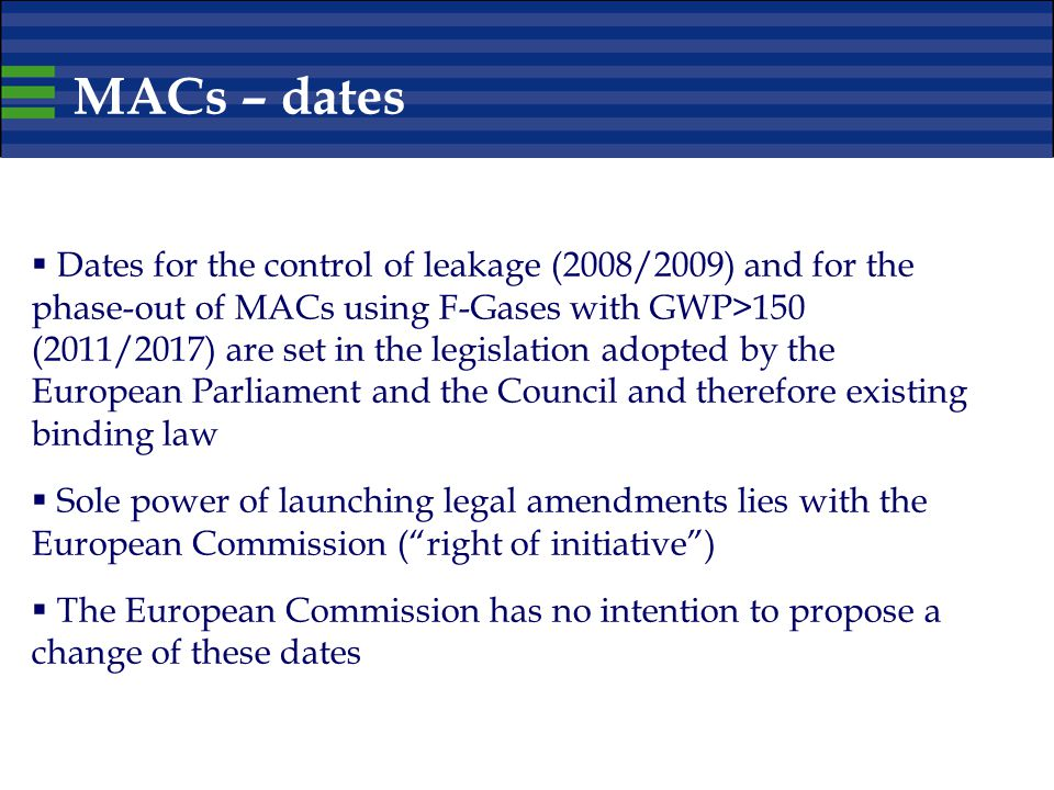 MACs – dates  Dates for the control of leakage (2008/2009) and for the phase-out of MACs using F-Gases with GWP>150 (2011/2017) are set in the legislation adopted by the European Parliament and the Council and therefore existing binding law  Sole power of launching legal amendments lies with the European Commission ( right of initiative )  The European Commission has no intention to propose a change of these dates