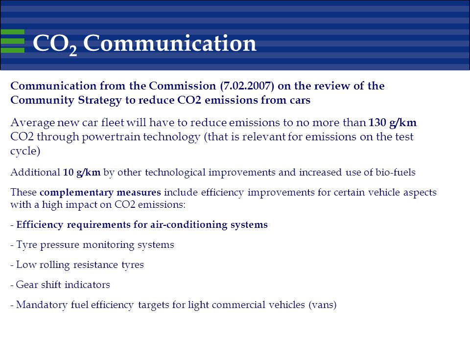 CO 2 Communication Communication from the Commission (7.02.2007) on the review of the Community Strategy to reduce CO2 emissions from cars Average new car fleet will have to reduce emissions to no more than 130 g/km CO2 through powertrain technology (that is relevant for emissions on the test cycle) Additional 10 g/km by other technological improvements and increased use of bio-fuels These complementary measures include efficiency improvements for certain vehicle aspects with a high impact on CO2 emissions: - Efficiency requirements for air-conditioning systems - Tyre pressure monitoring systems - Low rolling resistance tyres - Gear shift indicators - Mandatory fuel efficiency targets for light commercial vehicles (vans)