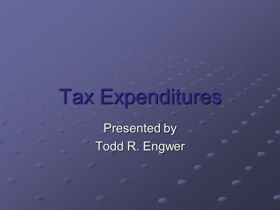 Tax Expenditures Presented by Todd R. Engwer