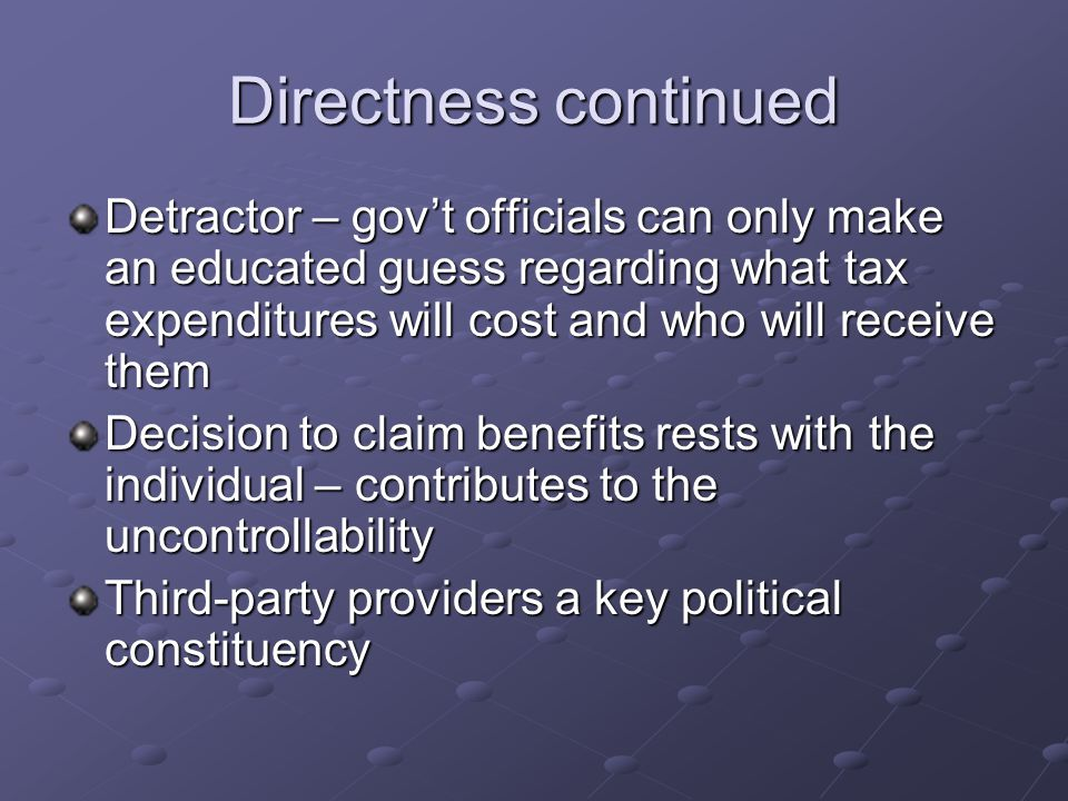 Directness continued Detractor – gov't officials can only make an educated guess regarding what tax expenditures will cost and who will receive them Decision to claim benefits rests with the individual – contributes to the uncontrollability Third-party providers a key political constituency