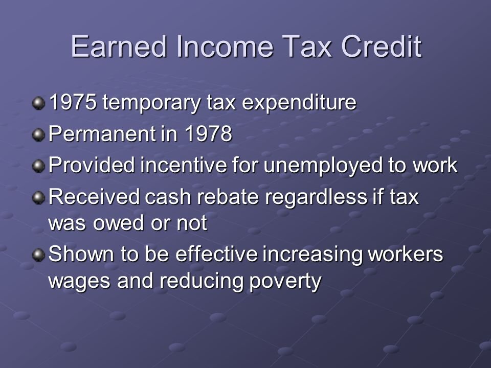 Earned Income Tax Credit 1975 temporary tax expenditure Permanent in 1978 Provided incentive for unemployed to work Received cash rebate regardless if tax was owed or not Shown to be effective increasing workers wages and reducing poverty