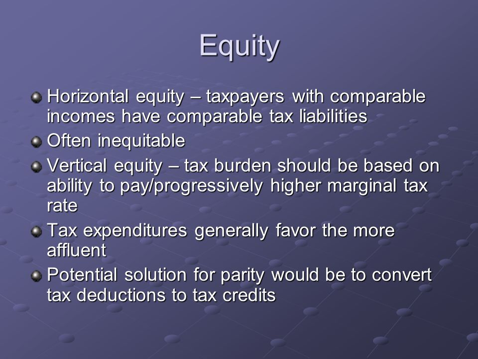 Equity Horizontal equity – taxpayers with comparable incomes have comparable tax liabilities Often inequitable Vertical equity – tax burden should be based on ability to pay/progressively higher marginal tax rate Tax expenditures generally favor the more affluent Potential solution for parity would be to convert tax deductions to tax credits