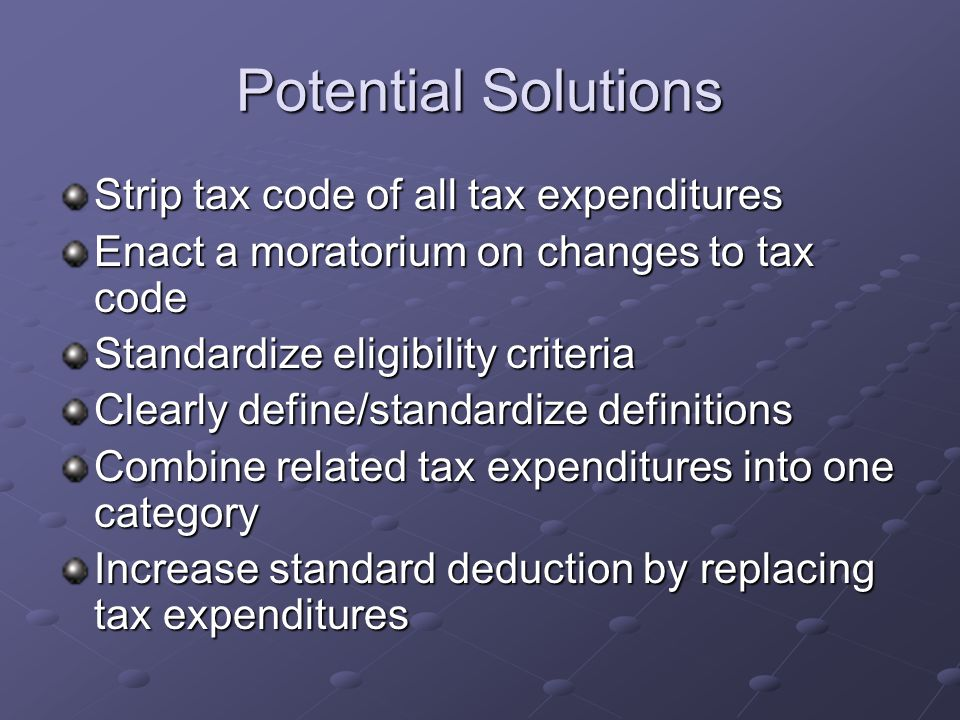 Potential Solutions Strip tax code of all tax expenditures Enact a moratorium on changes to tax code Standardize eligibility criteria Clearly define/standardize definitions Combine related tax expenditures into one category Increase standard deduction by replacing tax expenditures