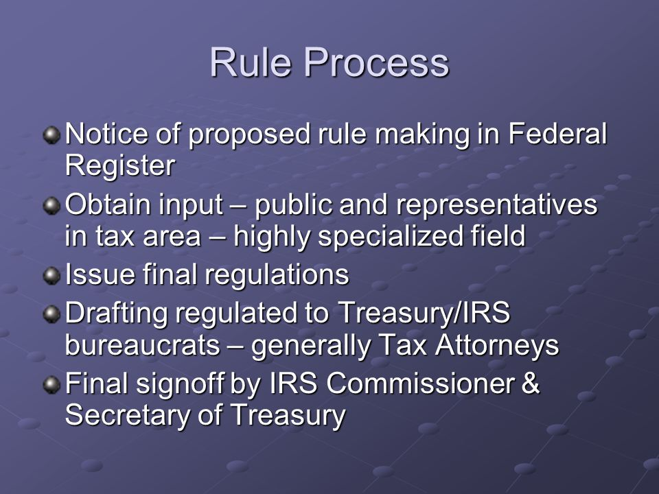 Rule Process Notice of proposed rule making in Federal Register Obtain input – public and representatives in tax area – highly specialized field Issue final regulations Drafting regulated to Treasury/IRS bureaucrats – generally Tax Attorneys Final signoff by IRS Commissioner & Secretary of Treasury