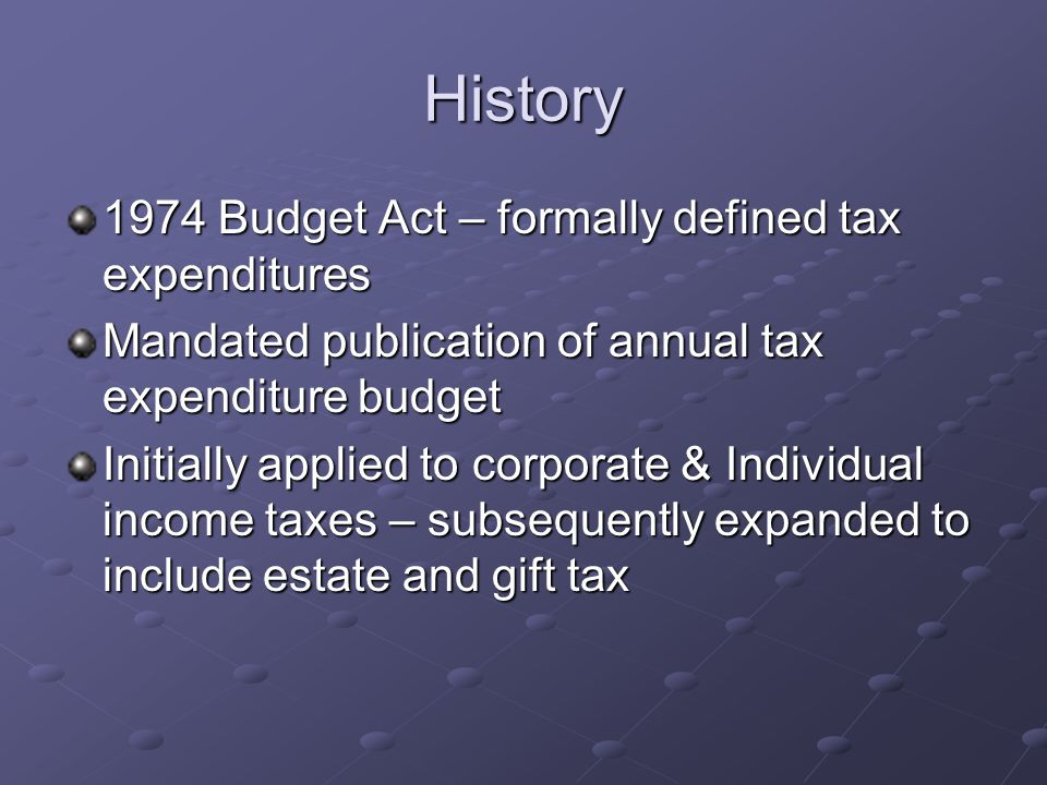 History 1974 Budget Act – formally defined tax expenditures Mandated publication of annual tax expenditure budget Initially applied to corporate & Individual income taxes – subsequently expanded to include estate and gift tax