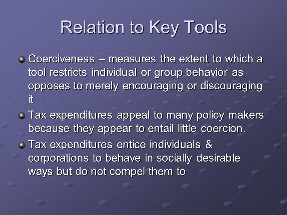 Relation to Key Tools Coerciveness – measures the extent to which a tool restricts individual or group behavior as opposes to merely encouraging or discouraging it Tax expenditures appeal to many policy makers because they appear to entail little coercion.