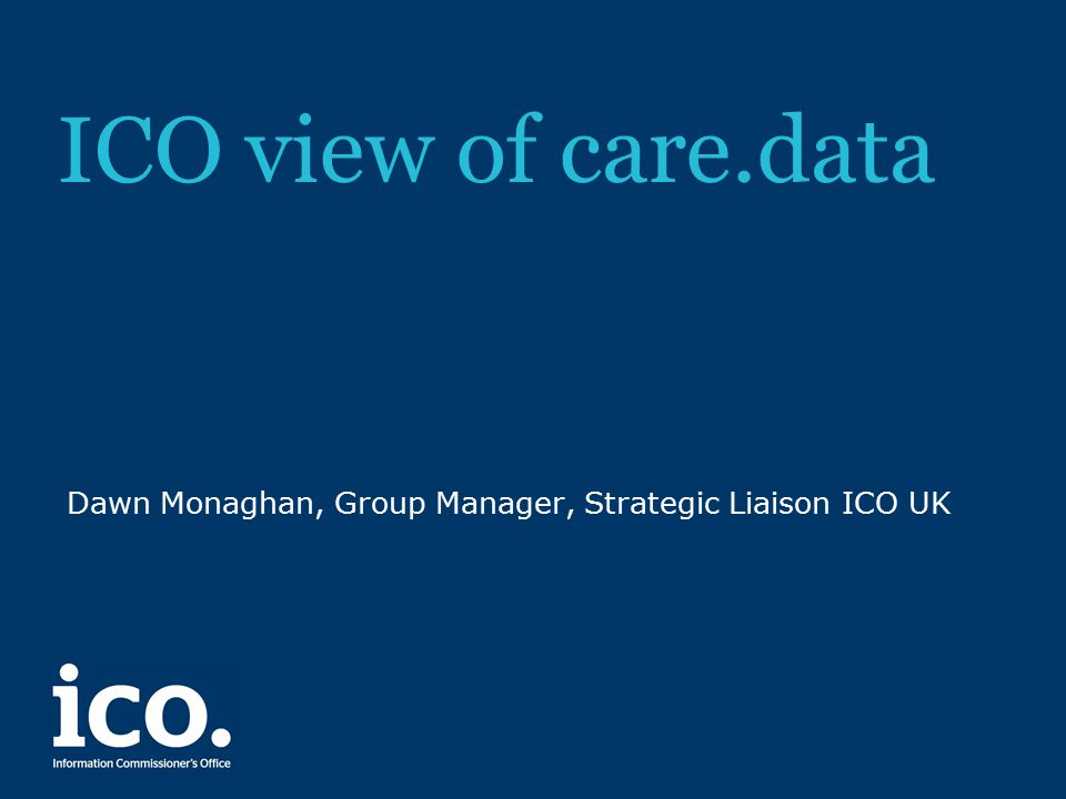 ICO view of care.data Dawn Monaghan, Group Manager, Strategic Liaison ICO UK