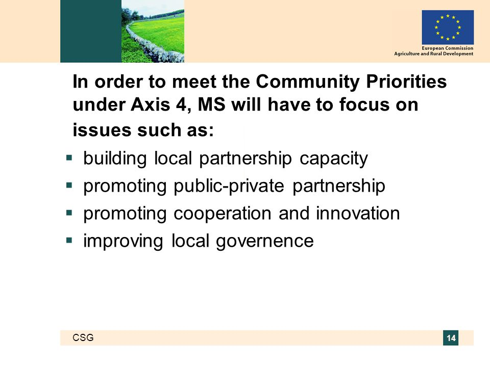 CSG 14 In order to meet the Community Priorities under Axis 4, MS will have to focus on issues such as:  building local partnership capacity  promoting public-private partnership  promoting cooperation and innovation  improving local governence