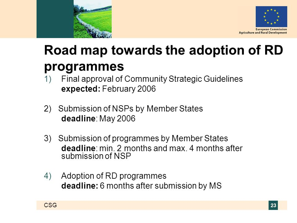 CSG 23 Road map towards the adoption of RD programmes  Final approval of Community Strategic Guidelines expected: February 2006 2) Submission of NSPs by Member States deadline: May 2006 3) Submission of programmes by Member States deadline: min.