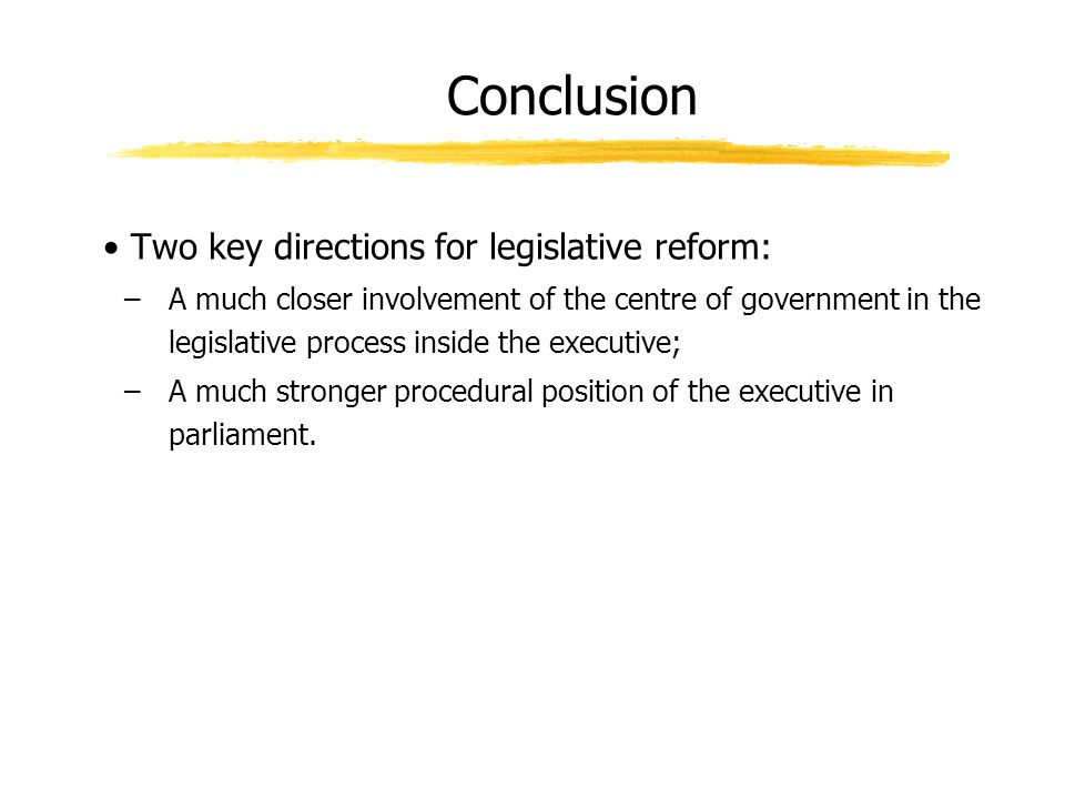 Conclusion Two key directions for legislative reform: –A much closer involvement of the centre of government in the legislative process inside the executive; –A much stronger procedural position of the executive in parliament.