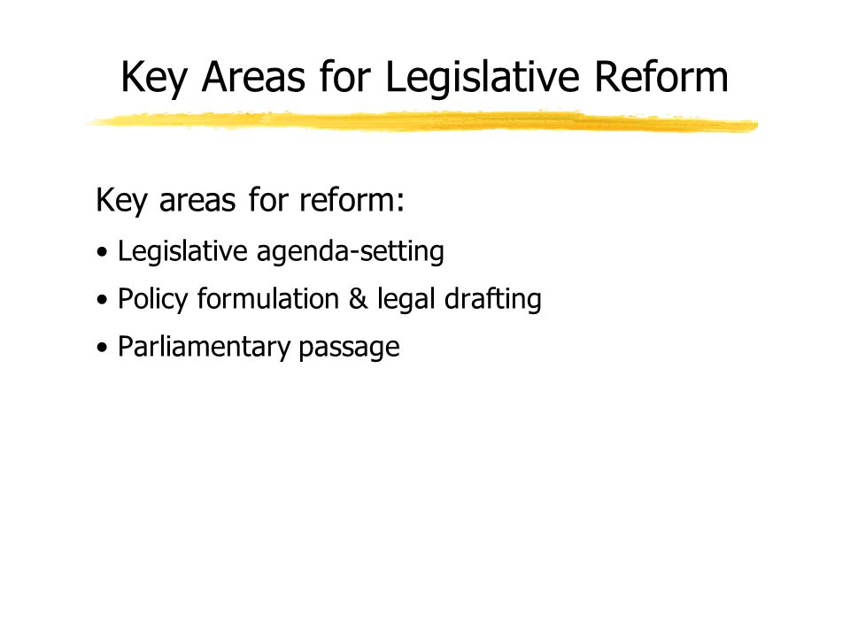 Key Areas for Legislative Reform Key areas for reform: Legislative agenda-setting Policy formulation & legal drafting Parliamentary passage
