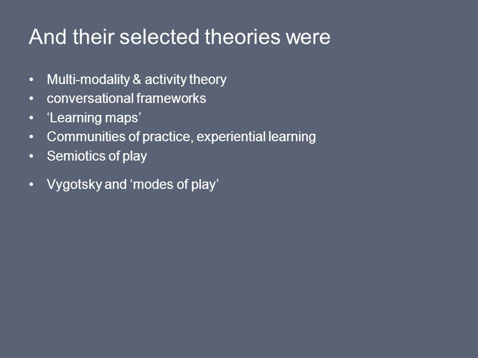 And their selected theories were Multi-modality & activity theory conversational frameworks 'Learning maps' Communities of practice, experiential learning Semiotics of play Vygotsky and 'modes of play'