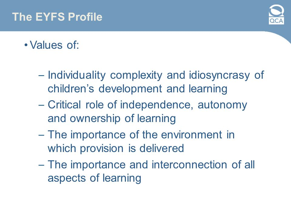 The EYFS Profile Values of: – Individuality complexity and idiosyncrasy of children's development and learning – Critical role of independence, autonomy and ownership of learning – The importance of the environment in which provision is delivered – The importance and interconnection of all aspects of learning