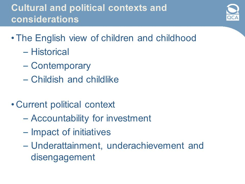 Cultural and political contexts and considerations The English view of children and childhood – Historical – Contemporary – Childish and childlike Current political context – Accountability for investment – Impact of initiatives – Underattainment, underachievement and disengagement