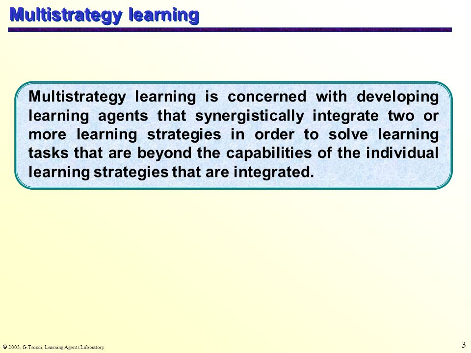  2003, G.Tecuci, Learning Agents Laboratory 4 Examples Learning from examples Explanation- based learning Multistrategy Knowledge many one several learning needed Effect on agent s behavior improves competence improves efficiency improves competence or/ and efficiency Type of inference induction deduction induction and/ or deduction Complementariness of learning strategies completeincomplete knowledge very little knowledge needed Case Study: Inductive Learning vs Explanation-based Learning