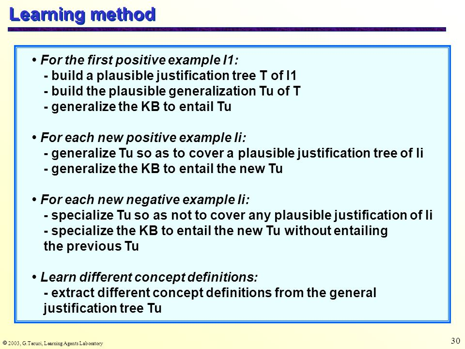  2003, G.Tecuci, Learning Agents Laboratory 30 Learning method For the first positive example I1: - build a plausible justification tree T of I1 - bu
