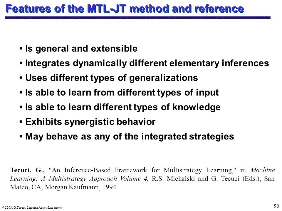  2003, G.Tecuci, Learning Agents Laboratory 50 Features of the MTL-JT method and reference Is general and extensible Integrates dynamically different elementary inferences Uses different types of generalizations Is able to learn from different types of input Is able to learn different types of knowledge Exhibits synergistic behavior May behave as any of the integrated strategies Tecuci, G., An Inference-Based Framework for Multistrategy Learning, in Machine Learning: A Multistrategy Approach Volume 4, R.S.