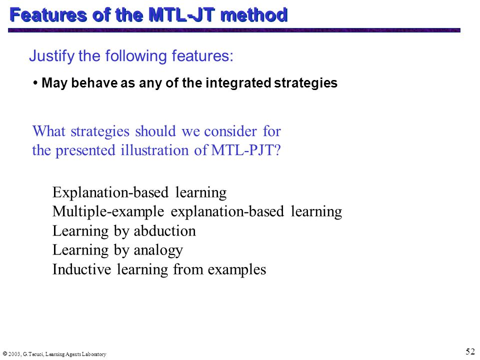  2003, G.Tecuci, Learning Agents Laboratory 52 Features of the MTL-JT method Justify the following features: May behave as any of the integrated strategies Explanation-based learning Multiple-example explanation-based learning Learning by abduction Learning by analogy Inductive learning from examples What strategies should we consider for the presented illustration of MTL-PJT